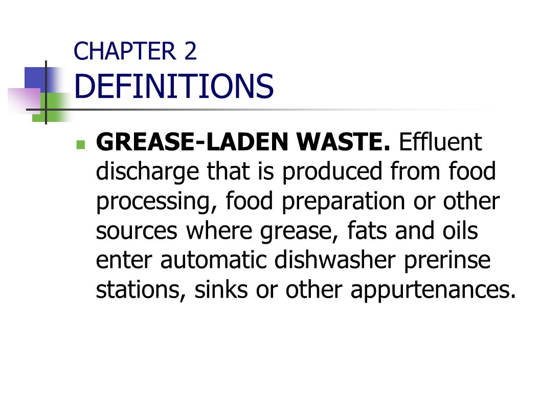 CHAPTER 2 DEFINITIONS GREASE-LADEN WASTE. Effluent discharge that is produced from food processing, food preparation or other sources where grease, fa