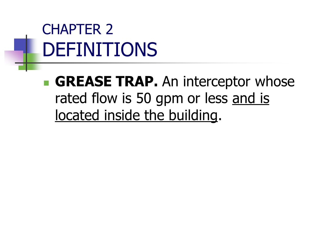 CHAPTER 2 DEFINITIONS GREASE TRAP. An interceptor whose rated flow is 50 gpm or less and is located inside the building.