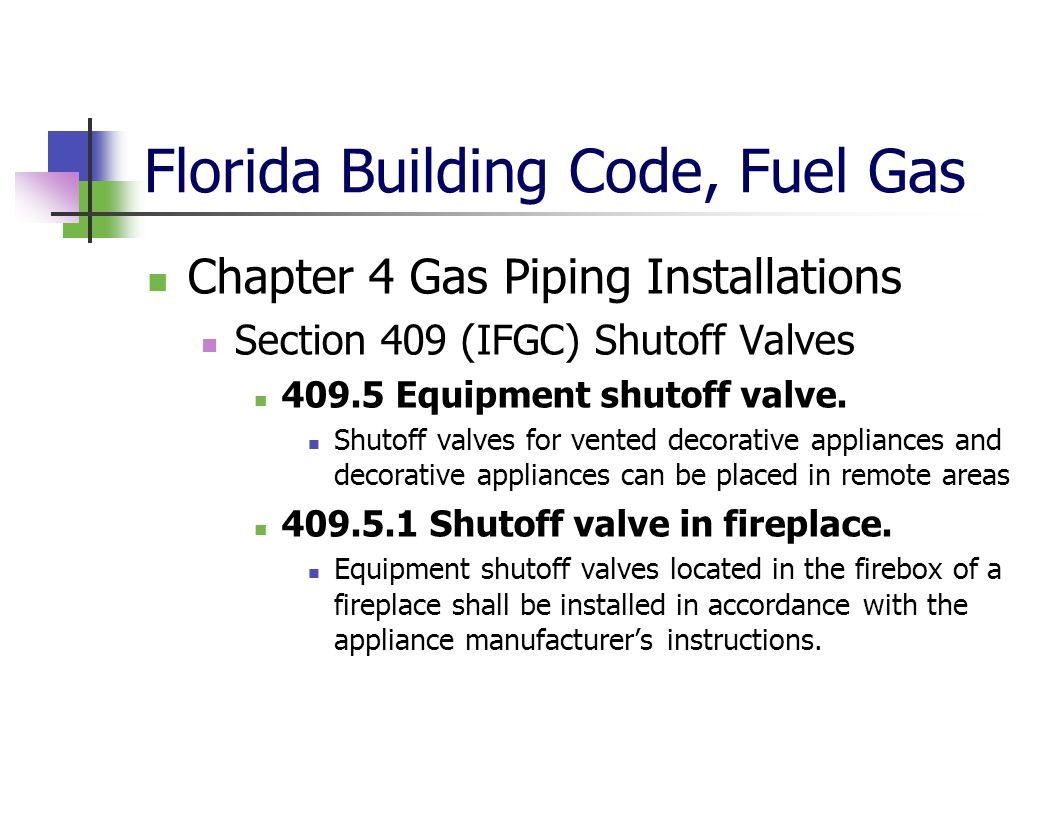 Florida Building Code, Fuel Gas Chapter 4 Gas Piping Installations Section 409 (IFGC) Shutoff Valves 409.5 Equipment shutoff valve. Shutoff valves for