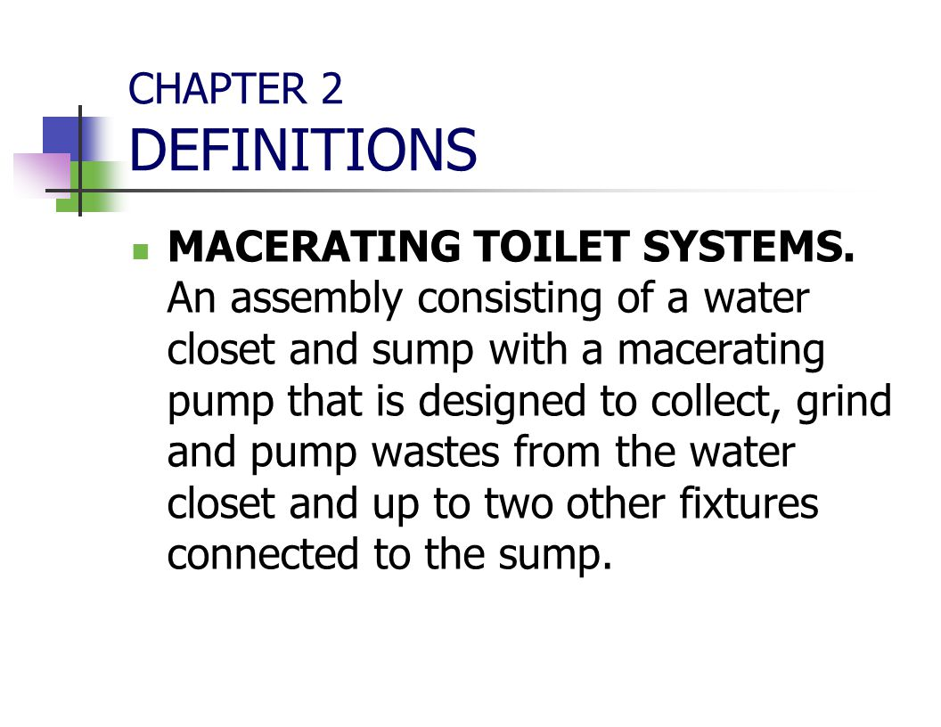CHAPTER 2 DEFINITIONS MACERATING TOILET SYSTEMS. An assembly consisting of a water closet and sump with a macerating pump that is designed to collect,