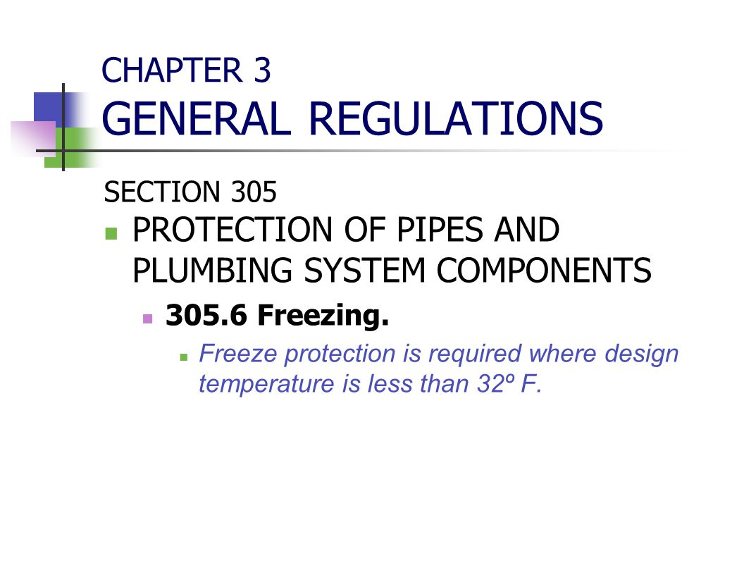 CHAPTER 3 GENERAL REGULATIONS SECTION 305 PROTECTION OF PIPES AND PLUMBING SYSTEM COMPONENTS 305.6 Freezing. Freeze protection is required where desig