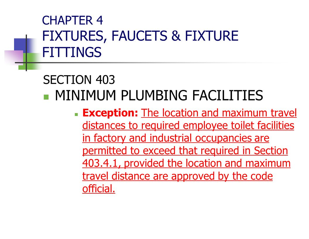 CHAPTER 4 FIXTURES, FAUCETS & FIXTURE FITTINGS SECTION 403 MINIMUM PLUMBING FACILITIES Exception: The location and maximum travel distances to require