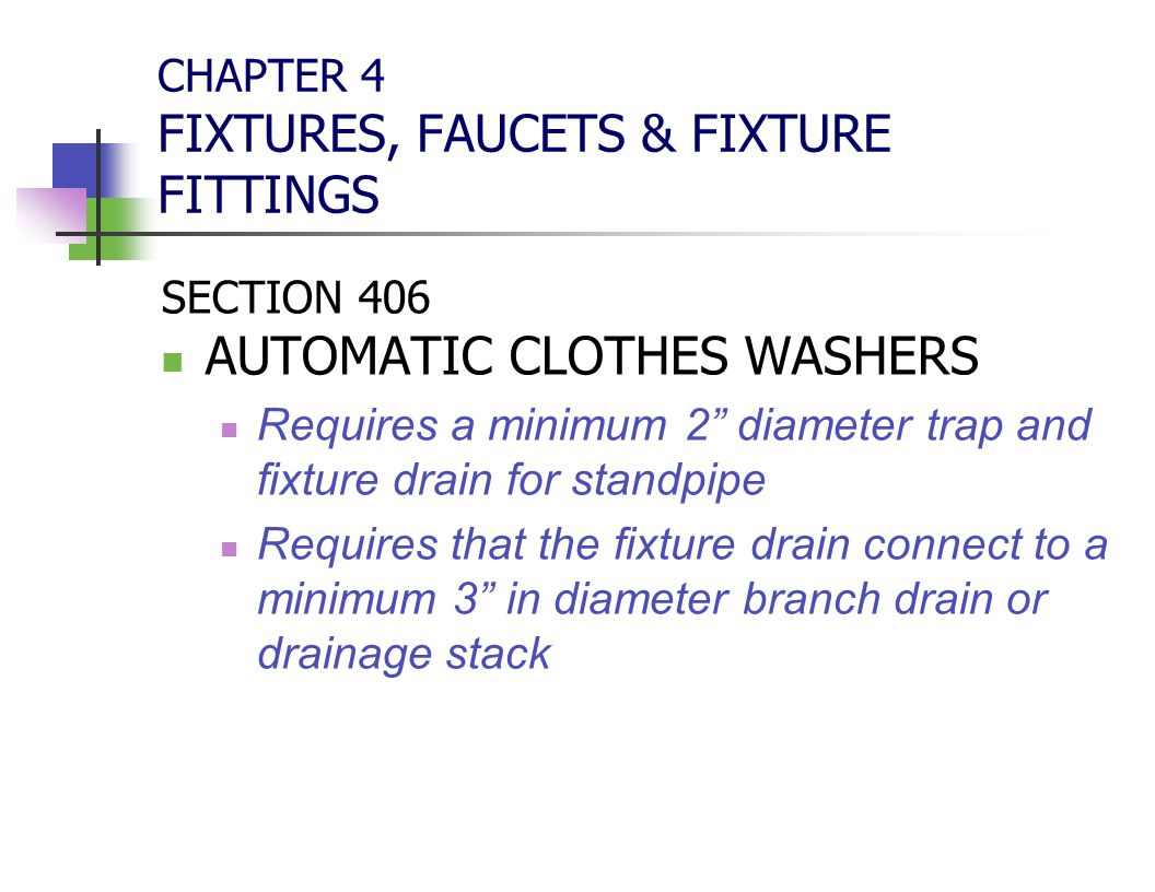 """CHAPTER 4 FIXTURES, FAUCETS & FIXTURE FITTINGS SECTION 406 AUTOMATIC CLOTHES WASHERS Requires a minimum 2"""" diameter trap and fixture drain for standpi"""