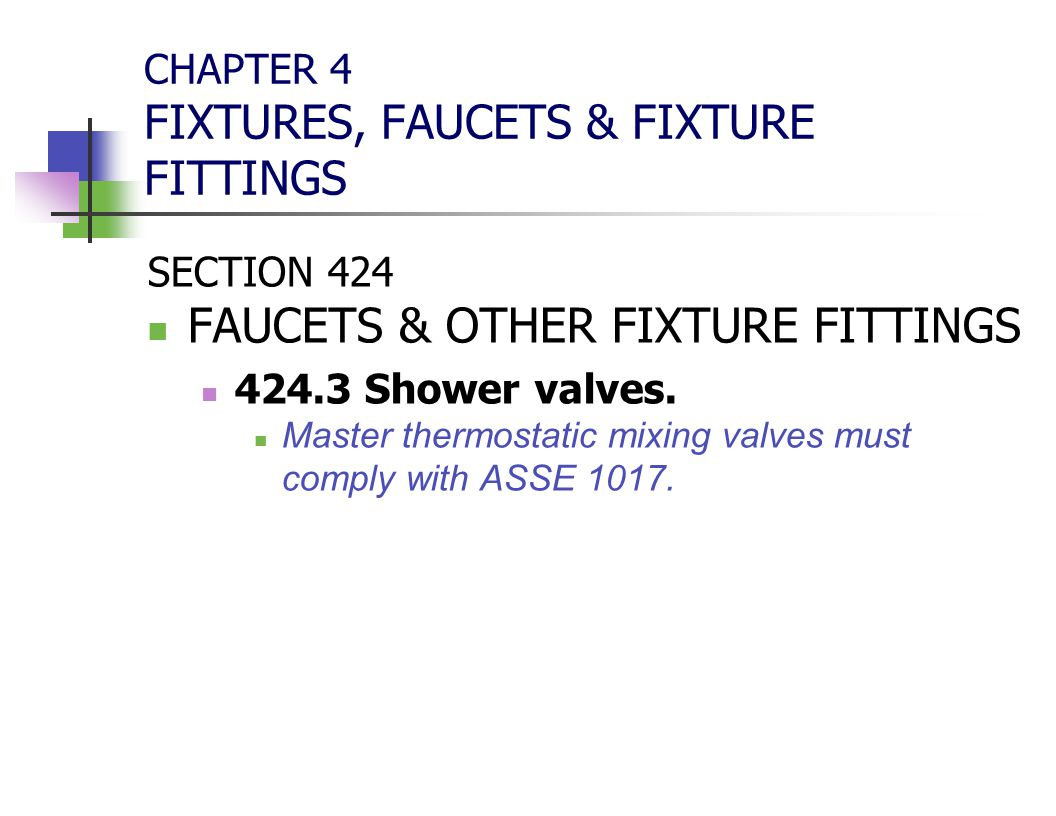 CHAPTER 4 FIXTURES, FAUCETS & FIXTURE FITTINGS SECTION 424 FAUCETS & OTHER FIXTURE FITTINGS 424.3 Shower valves. Master thermostatic mixing valves mus