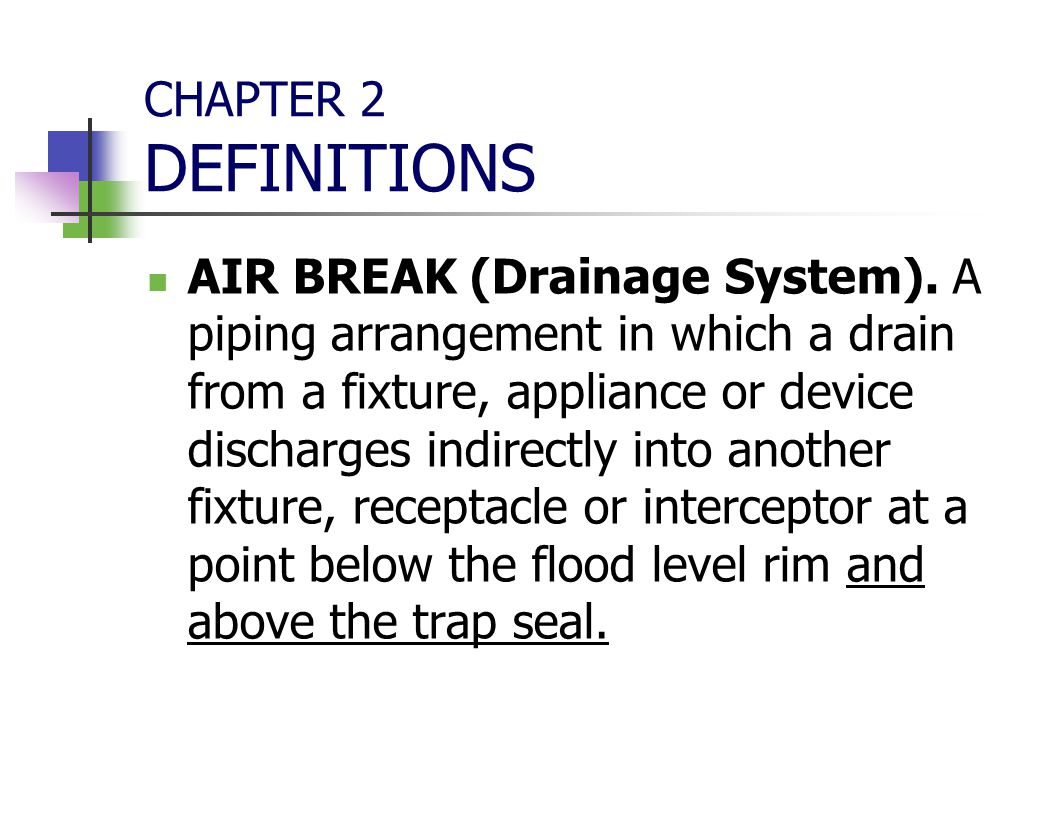 CHAPTER 2 DEFINITIONS AIR BREAK (Drainage System). A piping arrangement in which a drain from a fixture, appliance or device discharges indirectly int