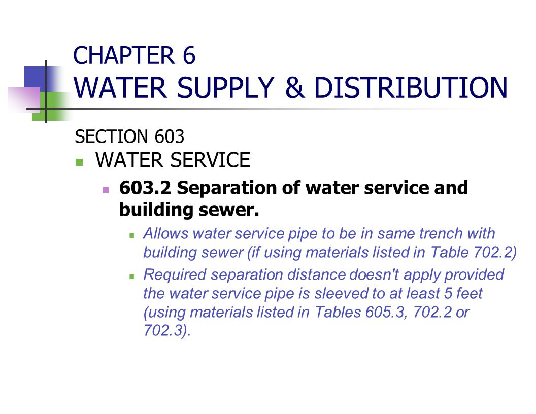CHAPTER 6 WATER SUPPLY & DISTRIBUTION SECTION 603 WATER SERVICE 603.2 Separation of water service and building sewer. Allows water service pipe to be