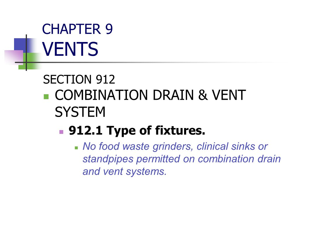 CHAPTER 9 VENTS SECTION 912 COMBINATION DRAIN & VENT SYSTEM 912.1 Type of fixtures. No food waste grinders, clinical sinks or standpipes permitted on