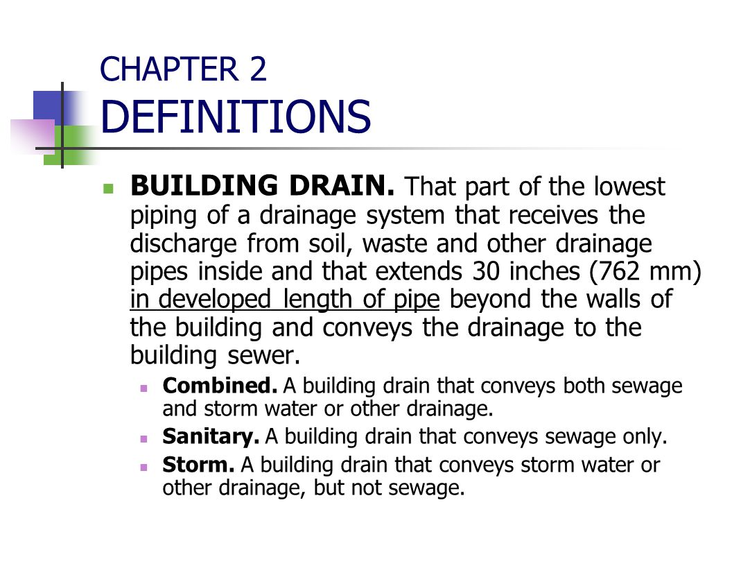 CHAPTER 2 DEFINITIONS BUILDING DRAIN. That part of the lowest piping of a drainage system that receives the discharge from soil, waste and other drain