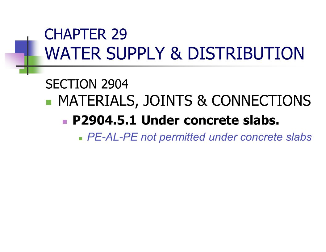 CHAPTER 29 WATER SUPPLY & DISTRIBUTION SECTION 2904 MATERIALS, JOINTS & CONNECTIONS P2904.5.1 Under concrete slabs. PE-AL-PE not permitted under concr