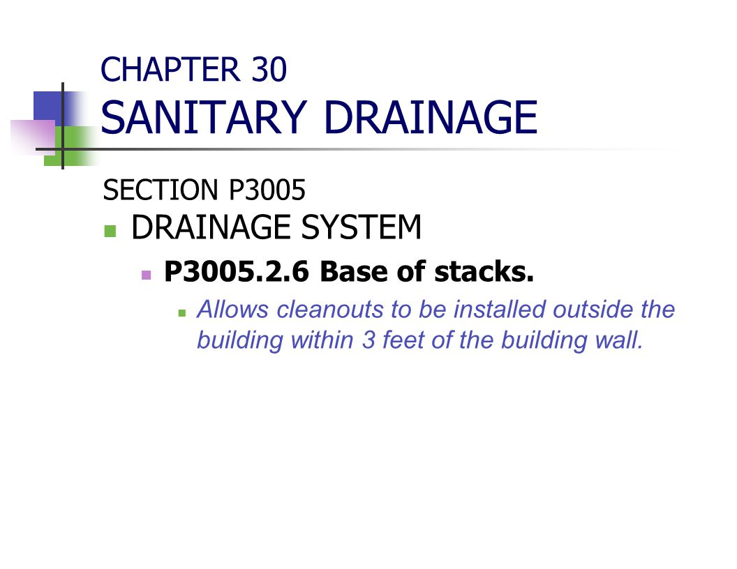 CHAPTER 30 SANITARY DRAINAGE SECTION P3005 DRAINAGE SYSTEM P3005.2.6 Base of stacks. Allows cleanouts to be installed outside the building within 3 fe