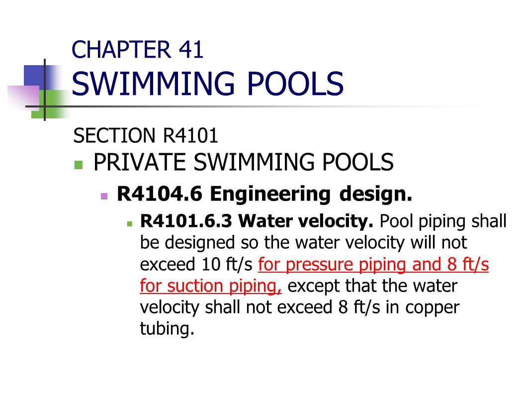 CHAPTER 41 SWIMMING POOLS SECTION R4101 PRIVATE SWIMMING POOLS R4104.6 Engineering design. R4101.6.3 Water velocity. Pool piping shall be designed so