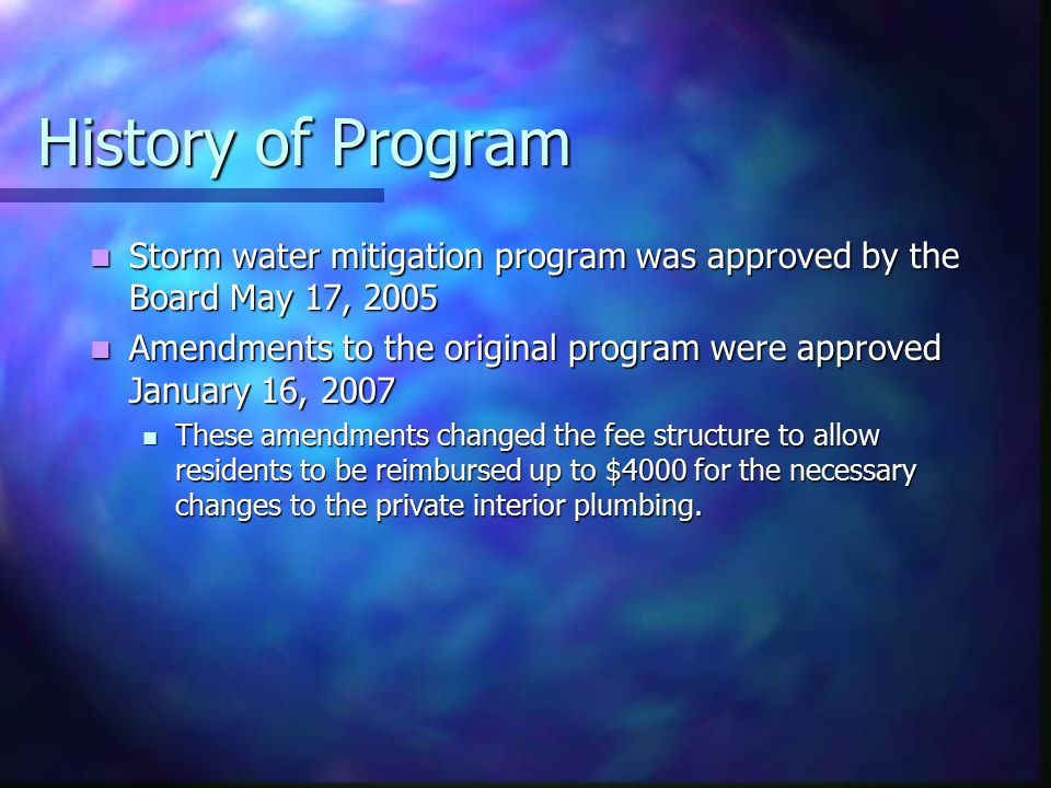 History of Program Storm water mitigation program was approved by the Board May 17, 2005 Storm water mitigation program was approved by the Board May 17, 2005 Amendments to the original program were approved January 16, 2007 Amendments to the original program were approved January 16, 2007 These amendments changed the fee structure to allow residents to be reimbursed up to $4000 for the necessary changes to the private interior plumbing.