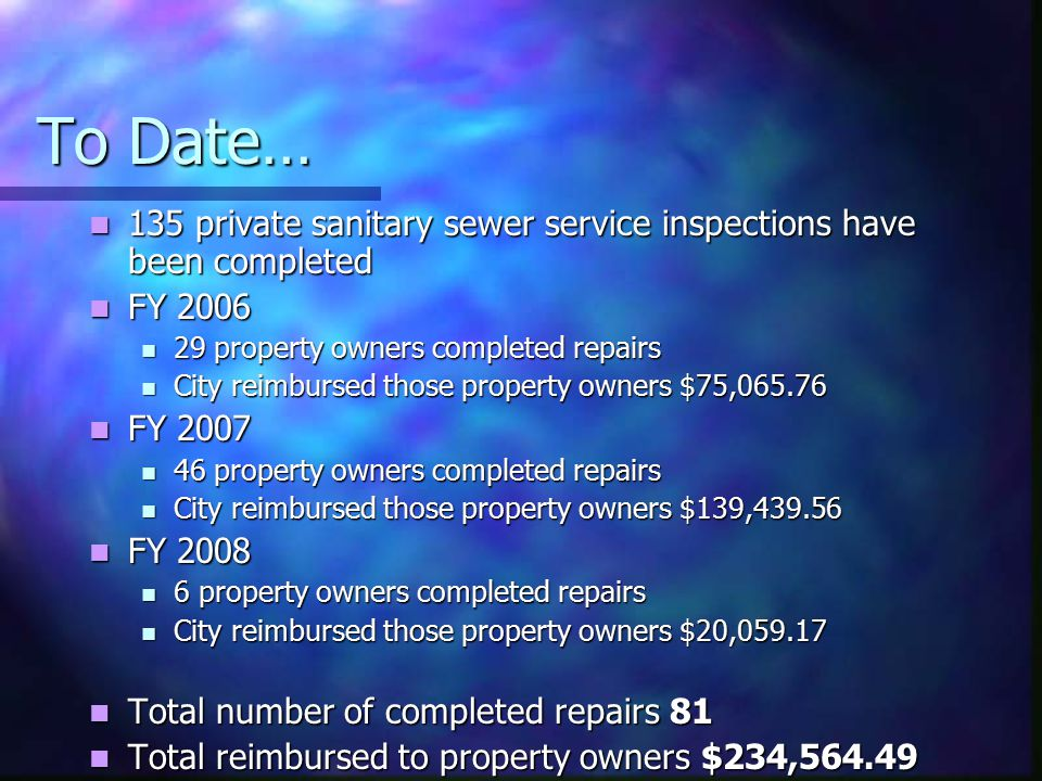 To Date… 135 private sanitary sewer service inspections have been completed 135 private sanitary sewer service inspections have been completed FY 2006 FY 2006 29 property owners completed repairs 29 property owners completed repairs City reimbursed those property owners $75,065.76 City reimbursed those property owners $75,065.76 FY 2007 FY 2007 46 property owners completed repairs 46 property owners completed repairs City reimbursed those property owners $139,439.56 City reimbursed those property owners $139,439.56 FY 2008 FY 2008 6 property owners completed repairs 6 property owners completed repairs City reimbursed those property owners $20,059.17 City reimbursed those property owners $20,059.17 Total number of completed repairs 81 Total number of completed repairs 81 Total reimbursed to property owners $234,564.49 Total reimbursed to property owners $234,564.49
