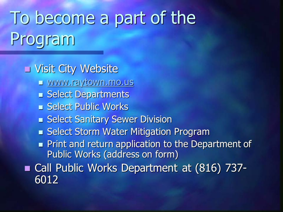 To become a part of the Program Visit City Website Visit City Website www.raytown.mo.us www.raytown.mo.us www.raytown.mo.us Select Departments Select Departments Select Public Works Select Public Works Select Sanitary Sewer Division Select Sanitary Sewer Division Select Storm Water Mitigation Program Select Storm Water Mitigation Program Print and return application to the Department of Public Works (address on form) Print and return application to the Department of Public Works (address on form) Call Public Works Department at (816) 737- 6012 Call Public Works Department at (816) 737- 6012