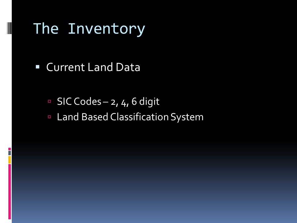 The Inventory  Current Land Data  SIC Codes – 2, 4, 6 digit  Land Based Classification System
