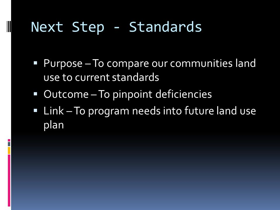 Next Step - Standards  Purpose – To compare our communities land use to current standards  Outcome – To pinpoint deficiencies  Link – To program needs into future land use plan