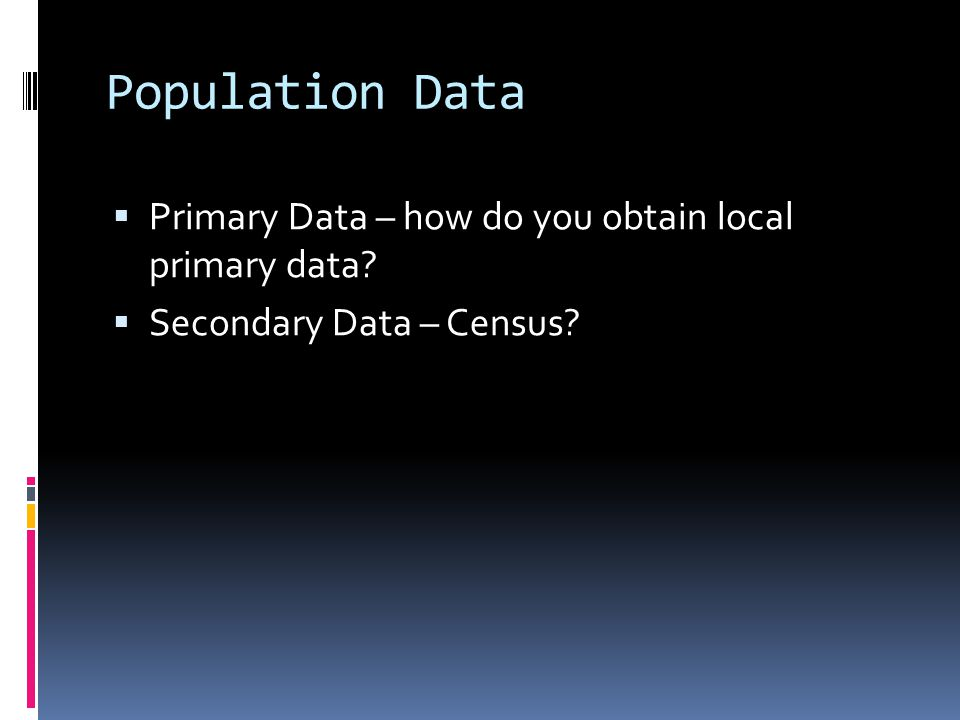 Population Data  Primary Data – how do you obtain local primary data  Secondary Data – Census