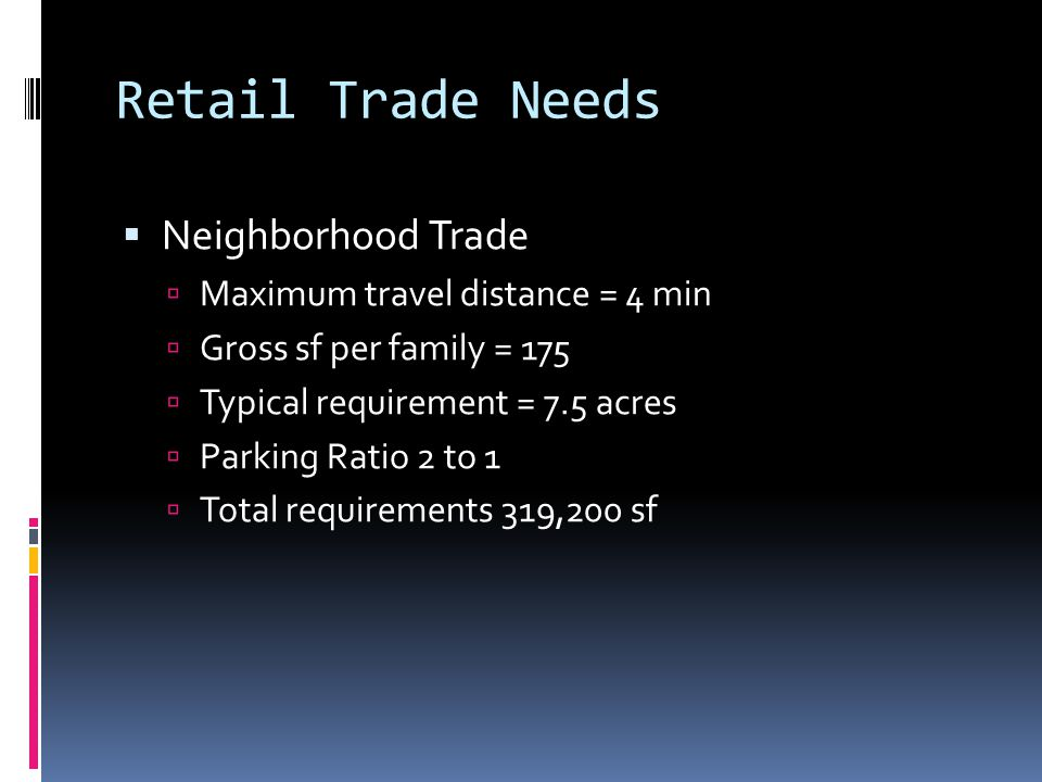 Retail Trade Needs  Neighborhood Trade  Maximum travel distance = 4 min  Gross sf per family = 175  Typical requirement = 7.5 acres  Parking Ratio 2 to 1  Total requirements 319,200 sf