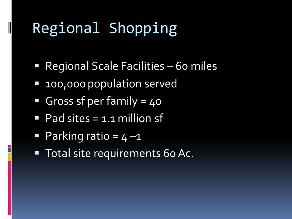 Regional Shopping  Regional Scale Facilities – 60 miles  100,000 population served  Gross sf per family = 40  Pad sites = 1.1 million sf  Parking ratio = 4 –1  Total site requirements 60 Ac.