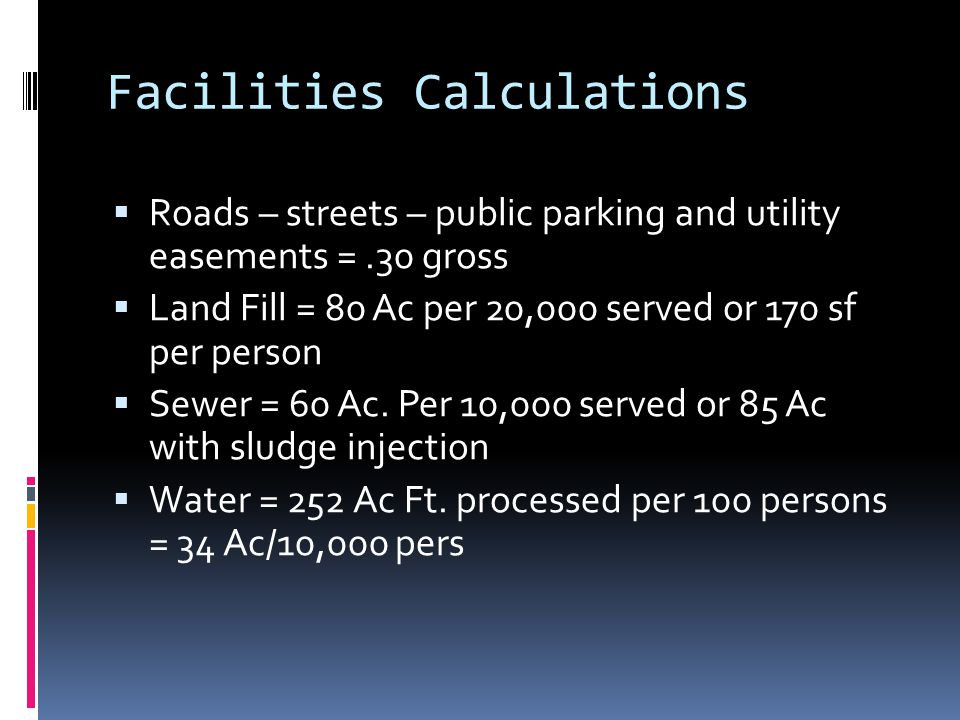 Facilities Calculations  Roads – streets – public parking and utility easements =.30 gross  Land Fill = 80 Ac per 20,000 served or 170 sf per person  Sewer = 60 Ac.