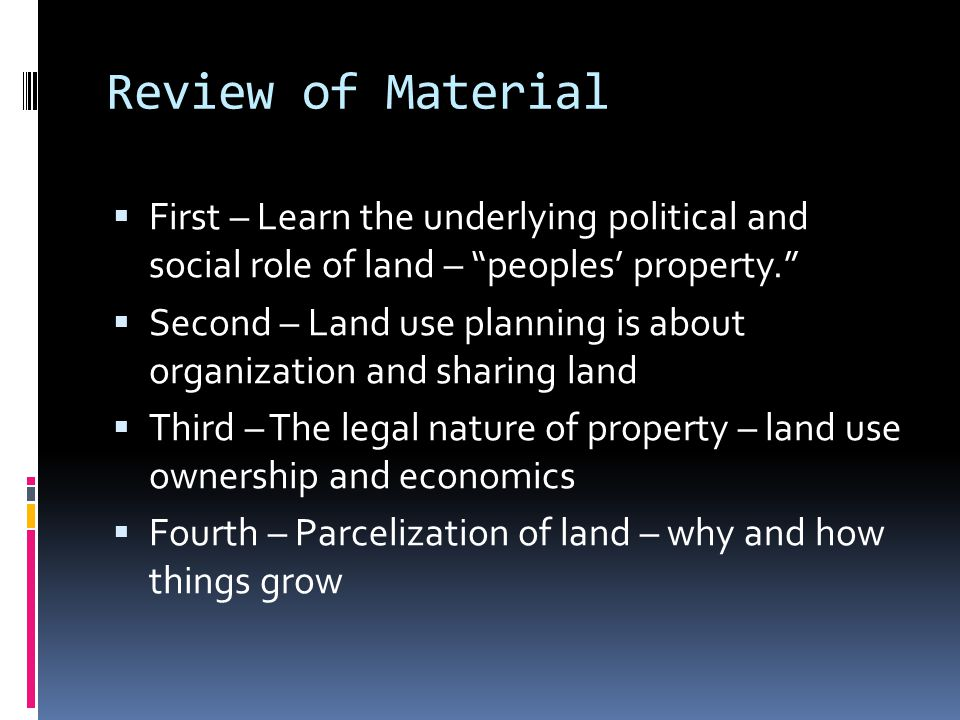 Review of Material  First – Learn the underlying political and social role of land – peoples' property.  Second – Land use planning is about organization and sharing land  Third – The legal nature of property – land use ownership and economics  Fourth – Parcelization of land – why and how things grow