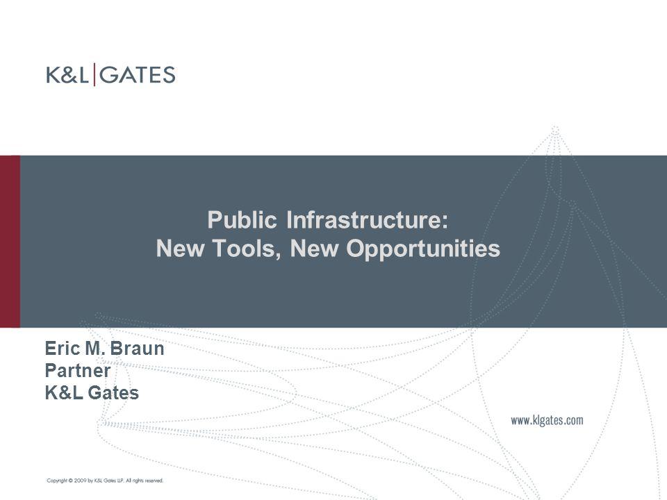 Public Infrastructure: New Tools, New Opportunities Eric M. Braun Partner K&L Gates