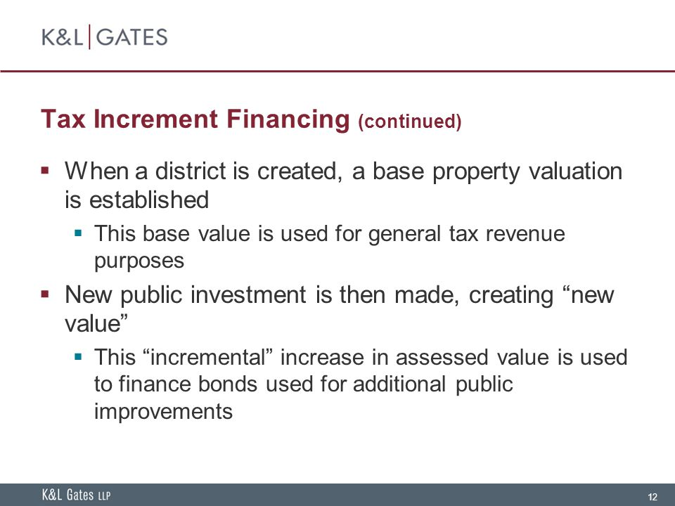 12 Tax Increment Financing (continued)  When a district is created, a base property valuation is established  This base value is used for general ta