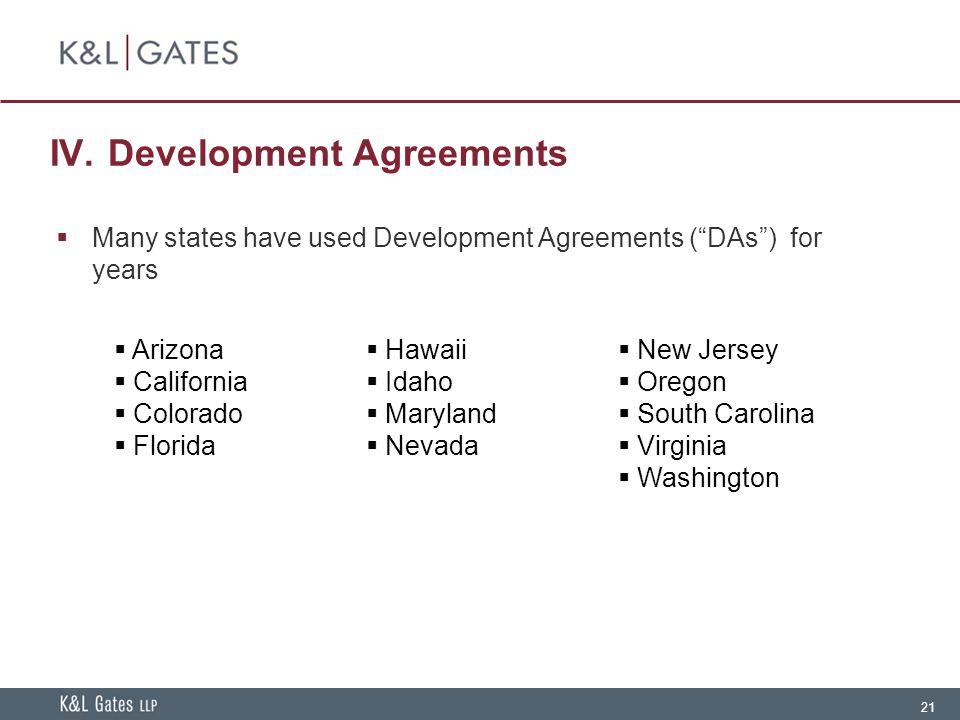 "21 IV. Development Agreements  Many states have used Development Agreements (""DAs"") for years  Arizona  California  Colorado  Florida  Hawaii "