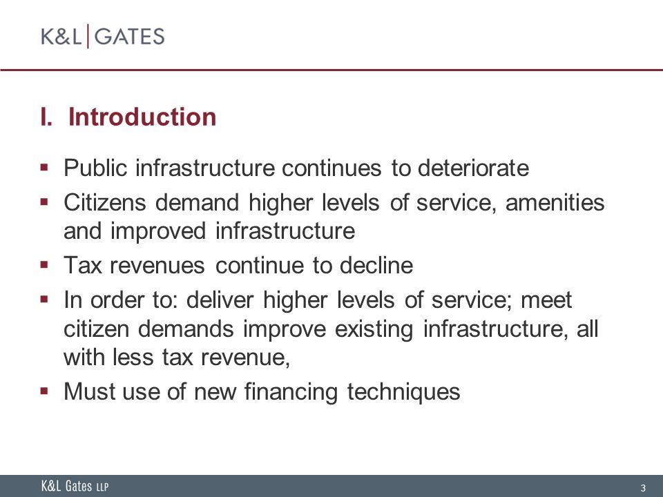 3 I. Introduction  Public infrastructure continues to deteriorate  Citizens demand higher levels of service, amenities and improved infrastructure 