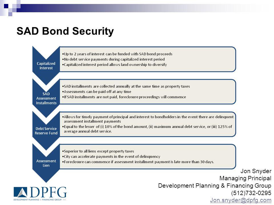 SAD Bond Security Jon Snyder Managing Principal Development Planning & Financing Group (512)732-0295 Jon.snyder@dpfg.com