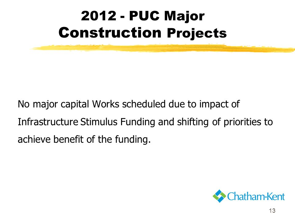 13 2012 - PUC Major Construction Projects No major capital Works scheduled due to impact of Infrastructure Stimulus Funding and shifting of priorities to achieve benefit of the funding.