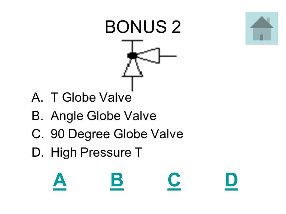 BONUS 1 ABCDABCD A.T Valve B.Open T Valve C.Shut Off Valve D.Open Gate Valve