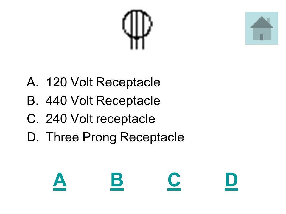 ABCDABCD A.120 Volt Receptacle B.440 Volt Receptacle C.240 Volt receptacle D.Three Prong Receptacle