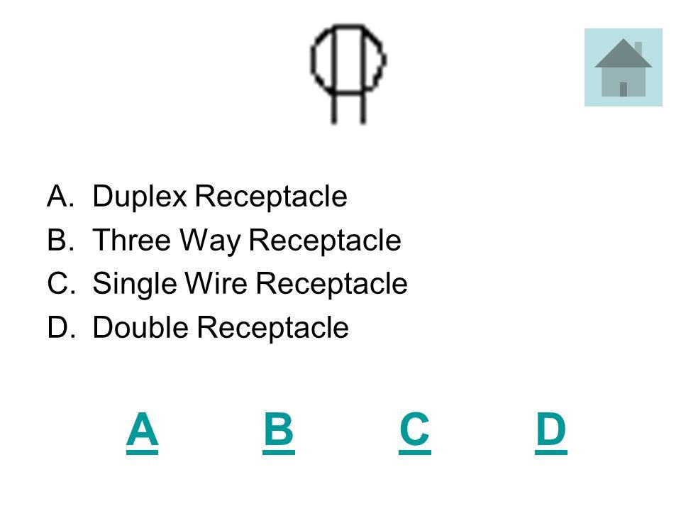 ABCDABCD A.Duplex Receptacle B.Three Way Receptacle C.Single Wire Receptacle D.Double Receptacle