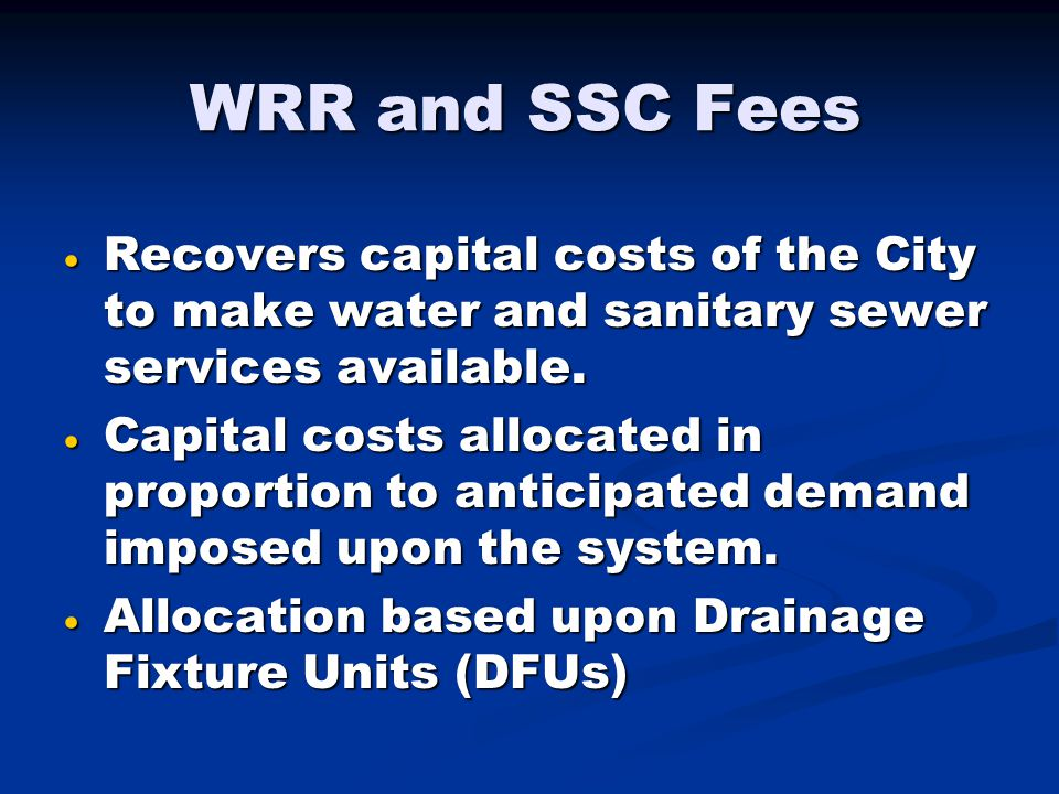 WRR and SSC Fees  Recovers capital costs of the City to make water and sanitary sewer services available.  Capital costs allocated in proportion to