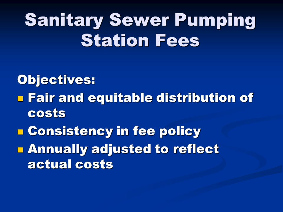 Sanitary Sewer Pumping Station Fees Objectives: Fair and equitable distribution of costs Fair and equitable distribution of costs Consistency in fee p