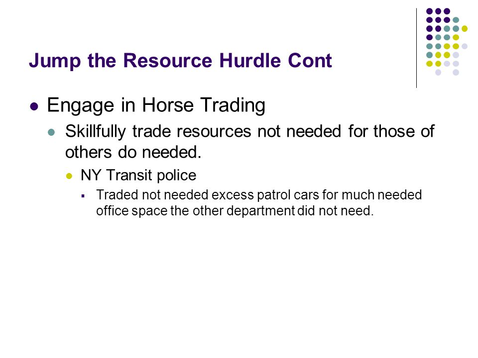 Jump the Resource Hurdle Cont Engage in Horse Trading Skillfully trade resources not needed for those of others do needed. NY Transit police  Traded