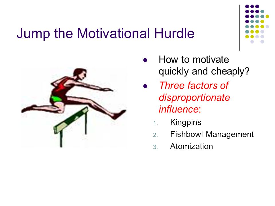 Jump the Motivational Hurdle How to motivate quickly and cheaply? Three factors of disproportionate influence: 1. Kingpins 2. Fishbowl Management 3. A