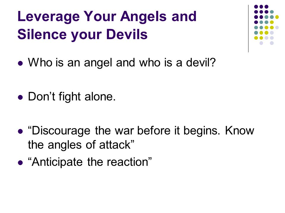 "Leverage Your Angels and Silence your Devils Who is an angel and who is a devil? Don't fight alone. ""Discourage the war before it begins. Know the ang"
