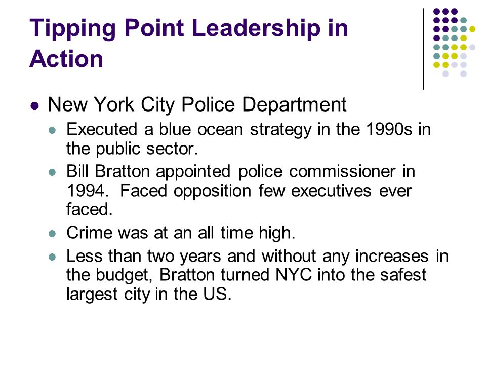 Tipping Point Leadership in Action New York City Police Department Executed a blue ocean strategy in the 1990s in the public sector. Bill Bratton appo