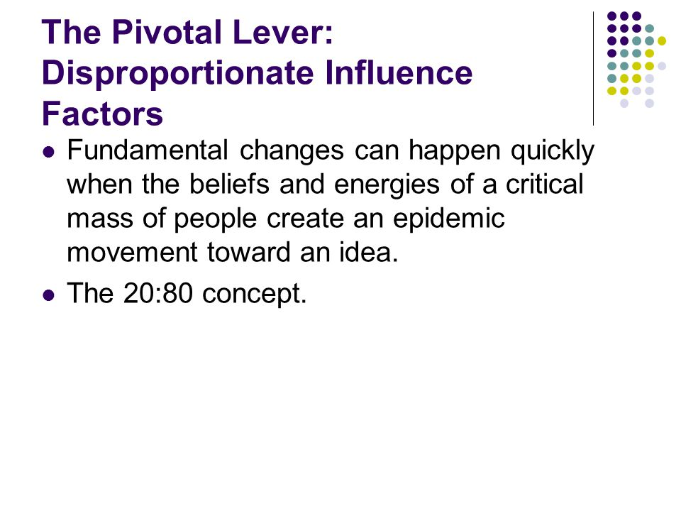 The Pivotal Lever: Disproportionate Influence Factors Fundamental changes can happen quickly when the beliefs and energies of a critical mass of peopl