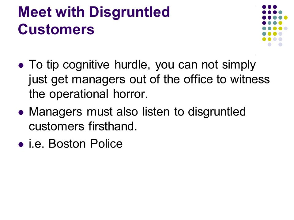 Meet with Disgruntled Customers To tip cognitive hurdle, you can not simply just get managers out of the office to witness the operational horror. Man