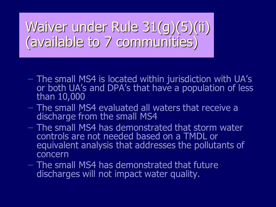 –The small MS4 is located within jurisdiction with UA's or both UA's and DPA's that have a population of less than 10,000 –The small MS4 evaluated all waters that receive a discharge from the small MS4 –The small MS4 has demonstrated that storm water controls are not needed based on a TMDL or equivalent analysis that addresses the pollutants of concern –The small MS4 has demonstrated that future discharges will not impact water quality.