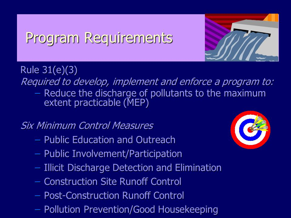 Program Requirements Rule 31(e)(3) Required to develop, implement and enforce a program to: –Reduce the discharge of pollutants to the maximum extent practicable (MEP) Six Minimum Control Measures –Public Education and Outreach –Public Involvement/Participation –Illicit Discharge Detection and Elimination –Construction Site Runoff Control –Post-Construction Runoff Control –Pollution Prevention/Good Housekeeping