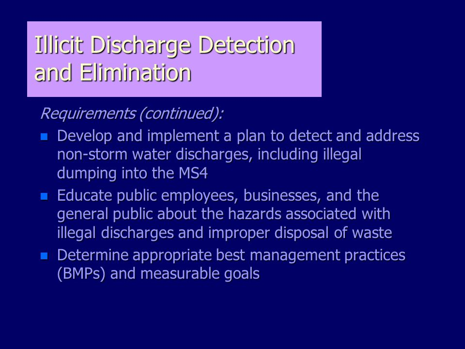 Illicit Discharge Detection and Elimination Requirements (continued): n Develop and implement a plan to detect and address non-storm water discharges, including illegal dumping into the MS4 n Educate public employees, businesses, and the general public about the hazards associated with illegal discharges and improper disposal of waste n Determine appropriate best management practices (BMPs) and measurable goals