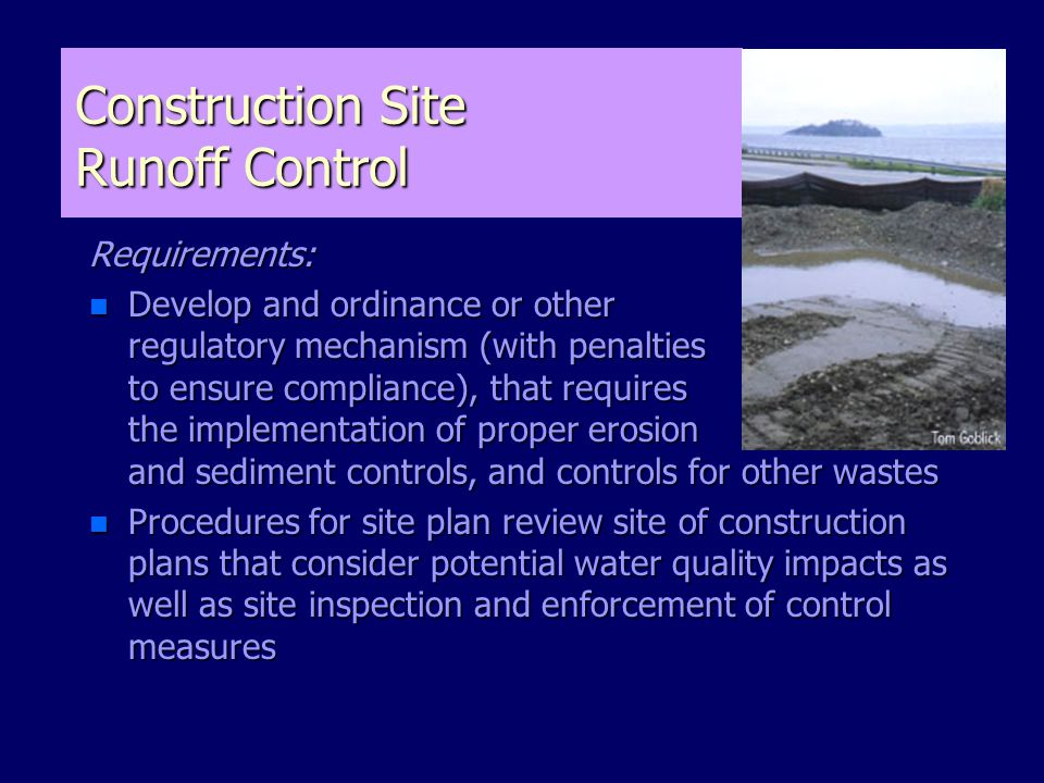 Construction Site Runoff Control Requirements: n Develop and ordinance or other regulatory mechanism (with penalties to ensure compliance), that requires the implementation of proper erosion and sediment controls, and controls for other wastes n Procedures for site plan review site of construction plans that consider potential water quality impacts as well as site inspection and enforcement of control measures