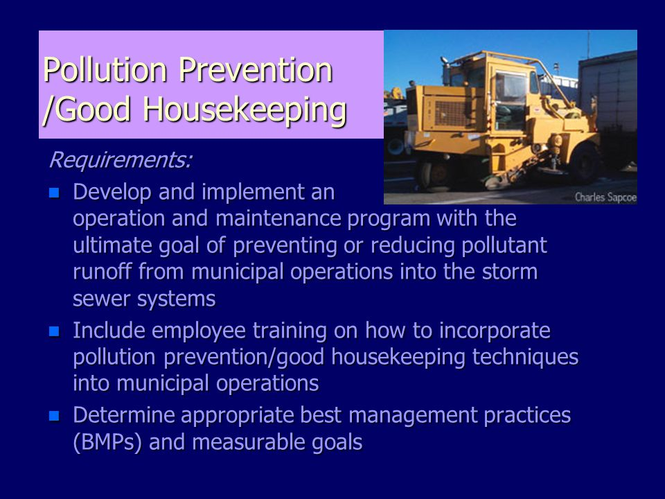 Pollution Prevention /Good Housekeeping Requirements: n Develop and implement an operation and maintenance program with the ultimate goal of preventing or reducing pollutant runoff from municipal operations into the storm sewer systems n Include employee training on how to incorporate pollution prevention/good housekeeping techniques into municipal operations n Determine appropriate best management practices (BMPs) and measurable goals
