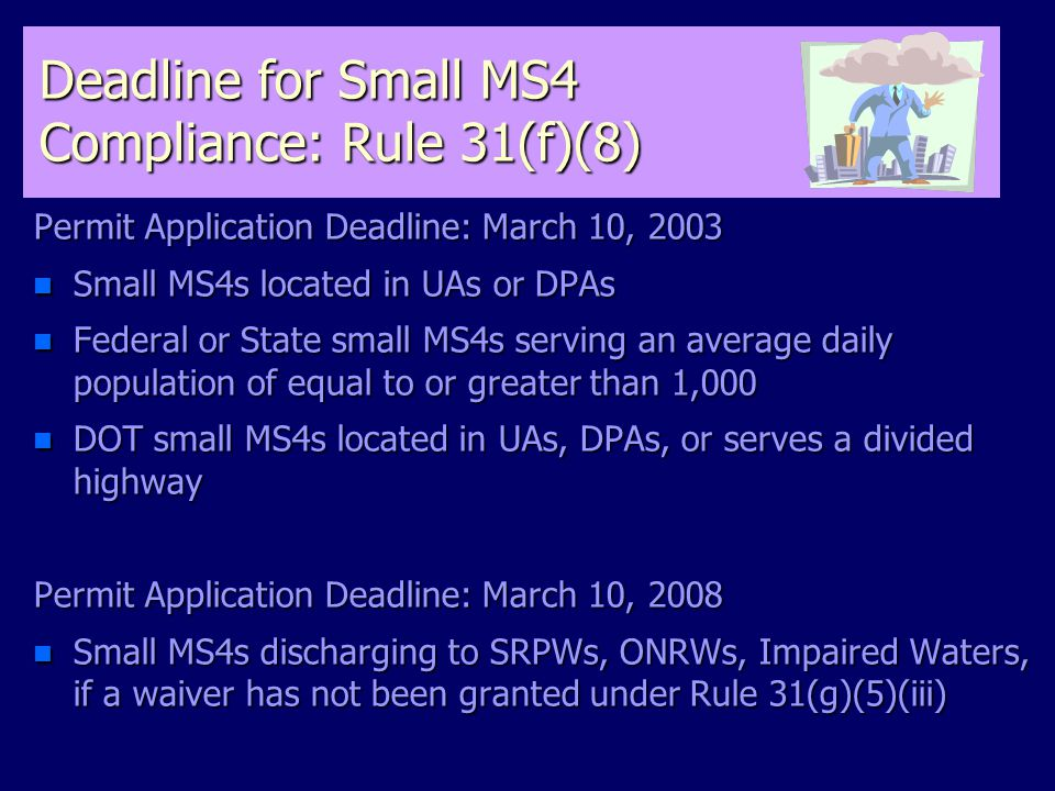 Deadline for Small MS4 Compliance: Rule 31(f)(8) Permit Application Deadline: March 10, 2003 n Small MS4s located in UAs or DPAs n Federal or State small MS4s serving an average daily population of equal to or greater than 1,000 n DOT small MS4s located in UAs, DPAs, or serves a divided highway Permit Application Deadline: March 10, 2008 n Small MS4s discharging to SRPWs, ONRWs, Impaired Waters, if a waiver has not been granted under Rule 31(g)(5)(iii)