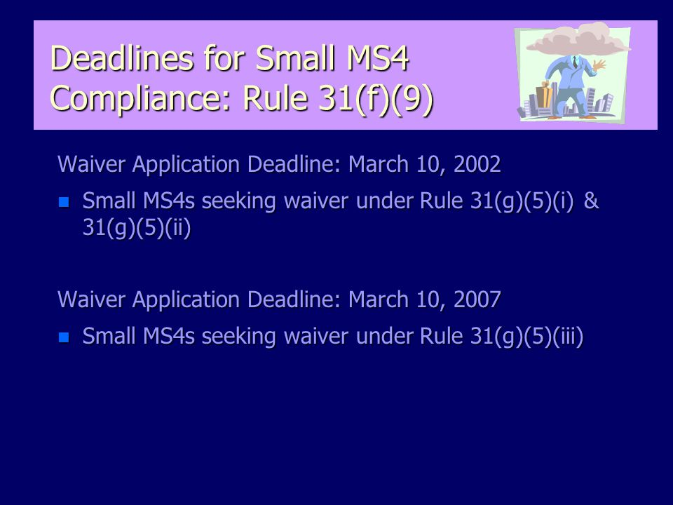 Deadlines for Small MS4 Compliance: Rule 31(f)(9) Waiver Application Deadline: March 10, 2002 n Small MS4s seeking waiver under Rule 31(g)(5)(i) & 31(g)(5)(ii) Waiver Application Deadline: March 10, 2007 n Small MS4s seeking waiver under Rule 31(g)(5)(iii)