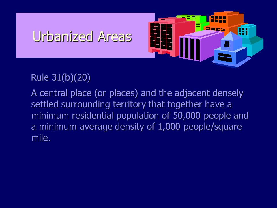 Urbanized Areas Rule 31(b)(20) Rule 31(b)(20) A central place (or places) and the adjacent densely settled surrounding territory that together have a minimum residential population of 50,000 people and a minimum average density of 1,000 people/square mile.